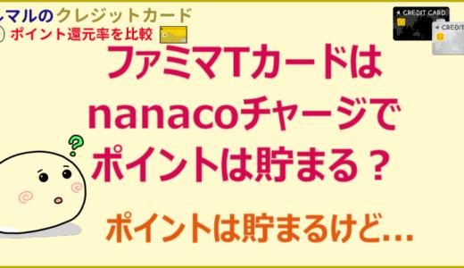 ファミマTカードはnanacoチャージでポイントは貯まる?