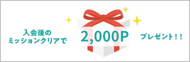 入会後のミッションクリアで2000ポイントプレゼント!!